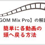 簡単に各動画の頭に戻る方法【GOM Mix Pro】