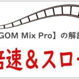 【GOM Mix Pro】「早送り(倍速)」&「スロー再生」をする方法