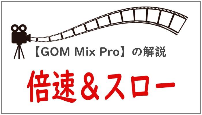 【GOM Mix Pro】の解説倍速&スロー
