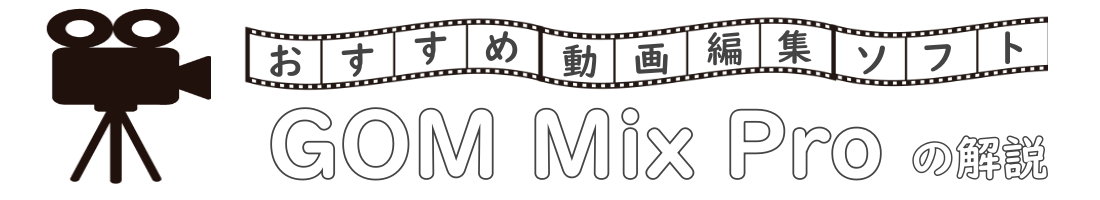 おすすめ動画編集ソフト「GOM Mix Pro」の解説