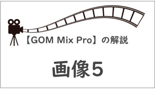 【GOM Mix Pro】画像の「現れ方・消え方」パターン&編集方法