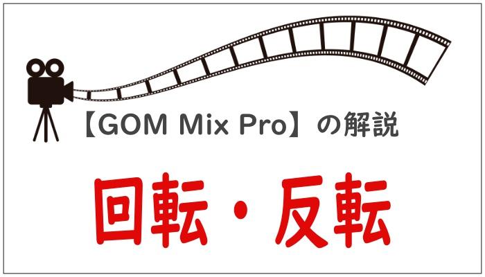 【GOM Mix Pro】の解説回転・反転