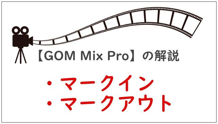 【GOM Mix Pro】の解説マークイン・マークアウト
