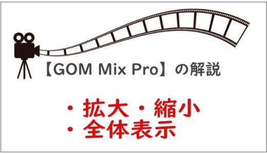 【GOM Mix Pro】表示切り替え「拡大・縮小・全体表示」の解説