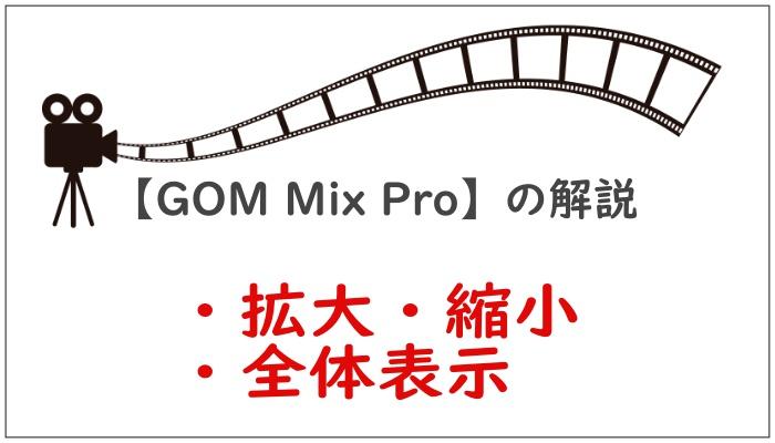 【GOM Mix Pro】の解説拡大縮小全体表示