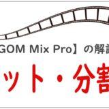 【GOM Mix Pro】の解説カット・分割