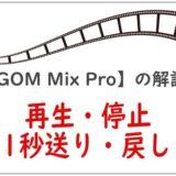 【GOM Mix Pro】の解説「再生・停止・1秒送り、戻し」